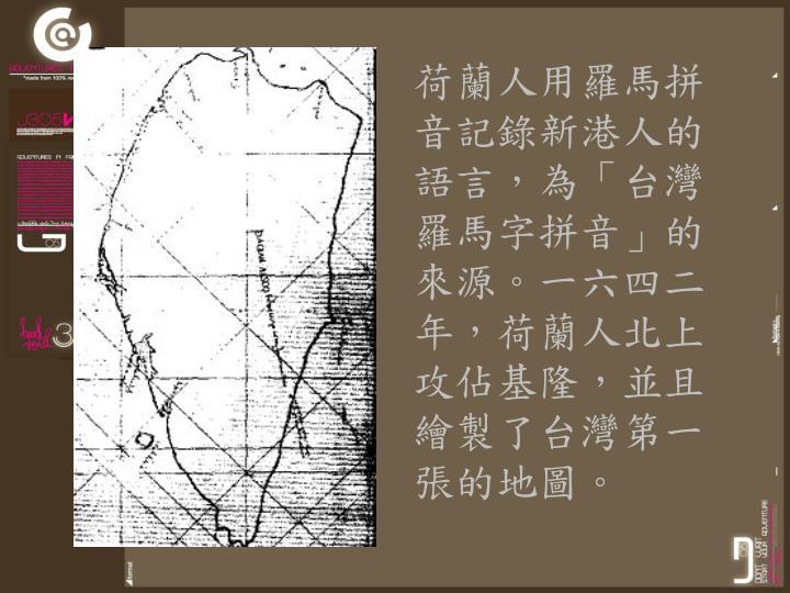 荷蘭人用羅馬拼音記錄新港人的語言,為「台灣羅馬字拼音」的來源。一六四二年,荷蘭人北上攻佔基隆,並且繪製了台灣第一張的地圖。