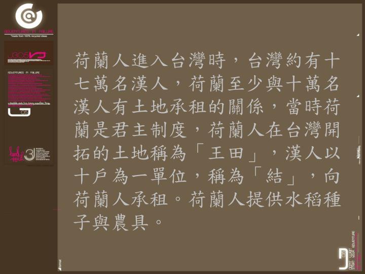 荷蘭人進入台灣時,台灣約有十七萬名漢人,荷蘭至少與十萬名漢人有土地承租的關係,當時荷蘭是君主制度,荷蘭人在台灣開拓的土地稱為「王田」,漢人以十戶為一單位,稱為「結」,向荷蘭人承租。荷蘭人提供水稻種子與農具。