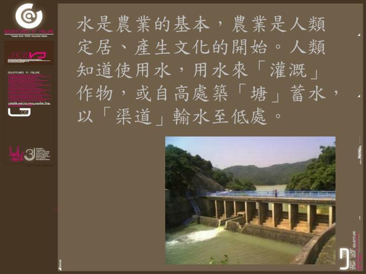水是農業的基本,農業是人類定居、產生文化的開始。人類知道使用水,用水來「灌溉」作物,或自高處築「塘」蓄水,以「渠道」輸水至低處。