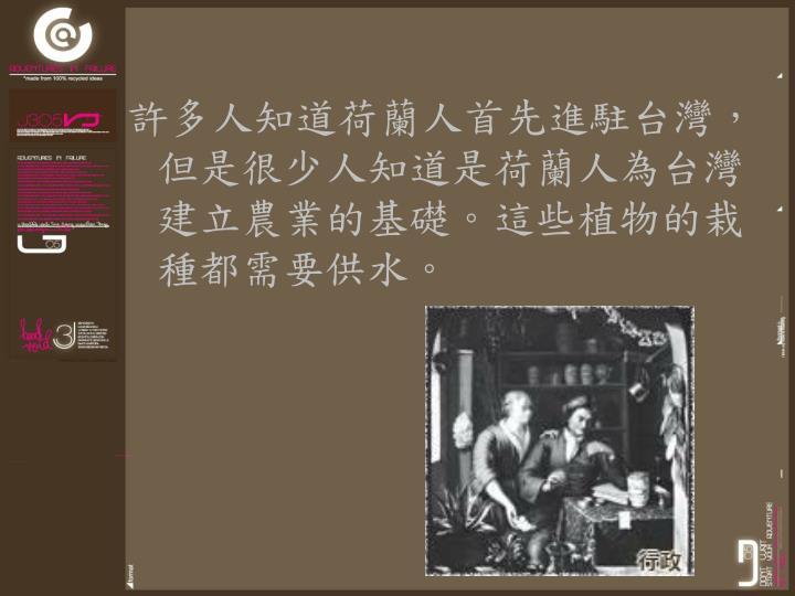 許多人知道荷蘭人首先進駐台灣,但是很少人知道是荷蘭人為台灣建立農業的基礎。這些植物的栽種都需要供水。