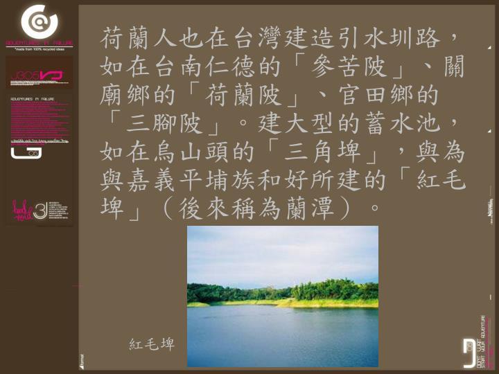 荷蘭人也在台灣建造引水圳路,如在台南仁德的「參苦陂」、關廟鄉的「荷蘭陂」、官田鄉的「三腳陂」。建大型的蓄水池,如在烏山頭的「三角埤」,與為與嘉義平埔族和好所建的「紅毛埤」(後來稱為蘭潭)。