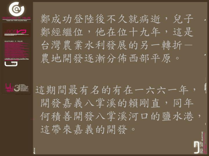 鄭成功登陸後不久就病逝,兒子鄭經繼位,他在位十九年,這是台灣農業水利發展的另一轉折-農地開發逐漸分佈西部平原。