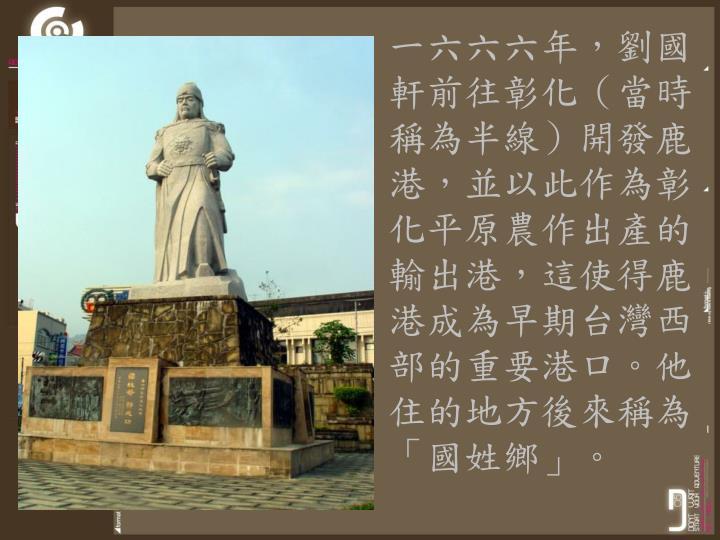 一六六六年,劉國軒前往彰化(當時稱為半線)開發鹿港,並以此作為彰化平原農作出產的輸出港,這使得鹿港成為早期台灣西部的重要港口。他住的地方後來稱為「國姓鄉」。