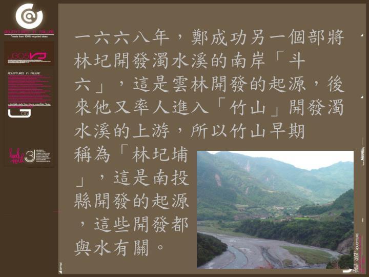 一六六八年,鄭成功另一個部將林圮開發濁水溪的南岸「斗六」,這是雲林開發的起源,後來他又率人進入「竹山」開發濁水溪的上游,所以竹山早期