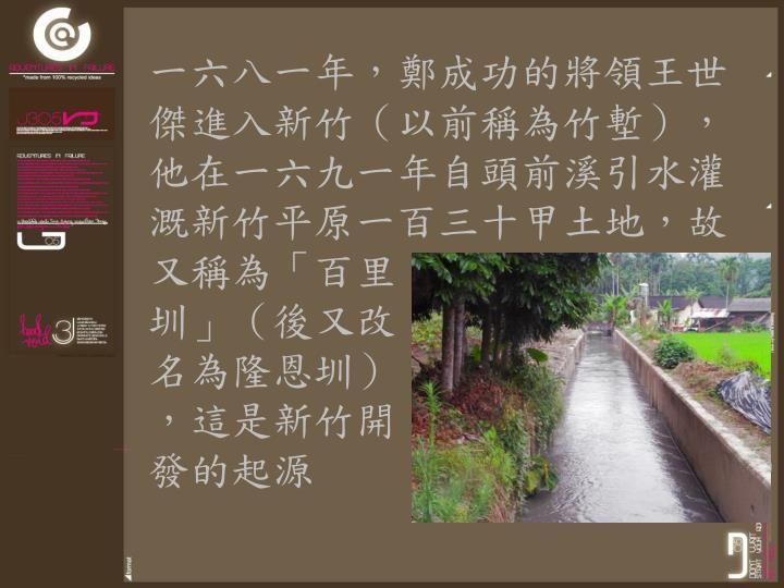 一六八一年,鄭成功的將領王世傑進入新竹(以前稱為竹塹),他在一六九一年自頭前溪引水灌溉新竹平原一百三十甲土地,故又稱為「百里