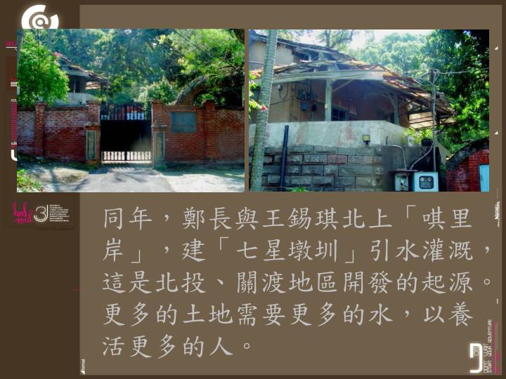 同年,鄭長與王錫琪北上「唭里岸」,建「七星墩圳」引水灌溉,這是北投、關渡地區開發的起源。更多的土地需要更多的水,以養活更多的人。