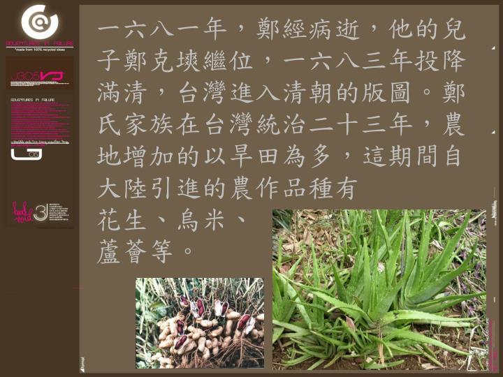 一六八一年,鄭經病逝,他的兒子鄭克塽繼位,一六八三年投降滿清,台灣進入清朝的版圖。鄭氏家族在台灣統治二十三年,農地增加的以旱田為多,這期間自大陸引進的農作品種有