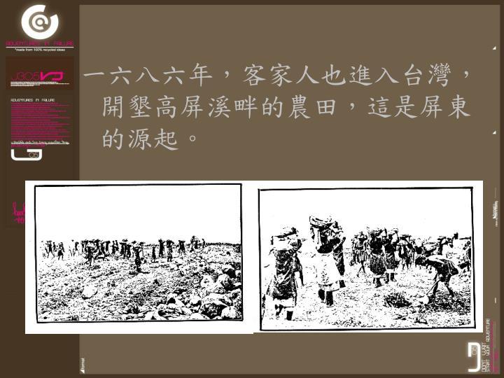 一六八六年,客家人也進入台灣,開墾高屏溪畔的農田,這是屏東的源起。