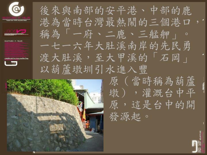 後來與南部的安平港、中部的鹿港為當時台灣最熱鬧的三個港口,稱為「一府、二鹿、三艋舺」。一七一六年大肚溪南岸的先民勇渡大肚溪,至大甲溪的「石岡」以葫蘆墩圳引水進入豐