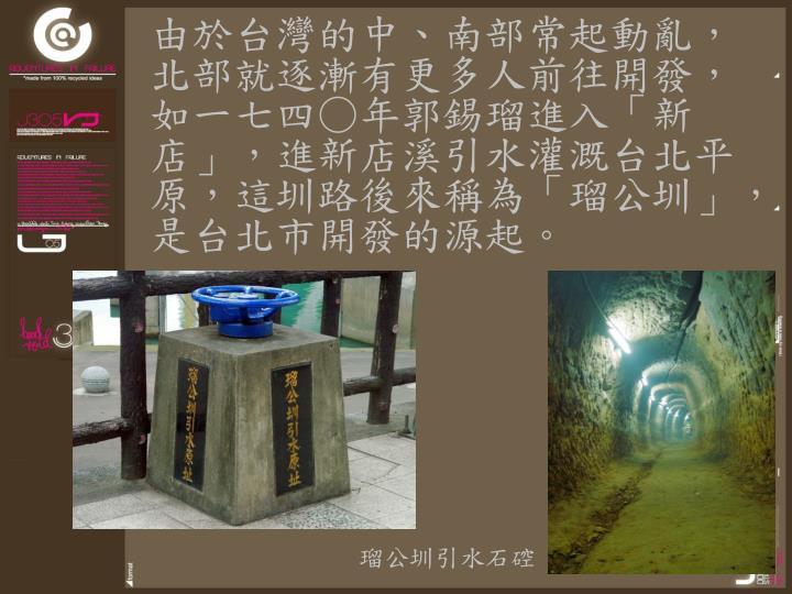 由於台灣的中、南部常起動亂,北部就逐漸有更多人前往開發,如一七四○年郭錫瑠進入「新店」,進新店溪引水灌溉台北平原,這圳路後來稱為「瑠公圳」,是台北市開發的源起。