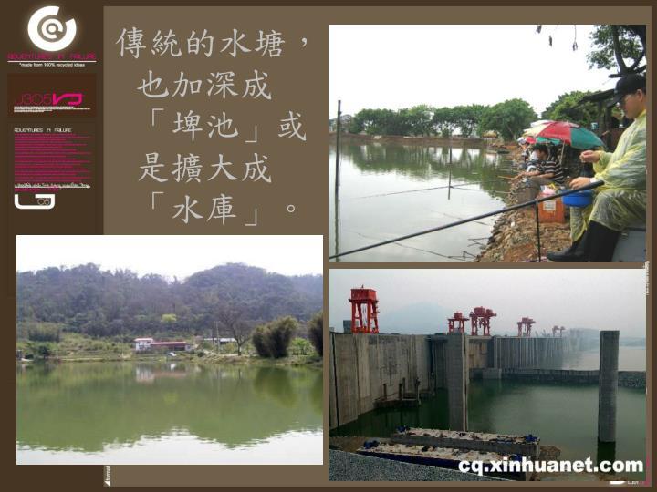 傳統的水塘,也加深成「埤池」或是擴大成「水庫」。
