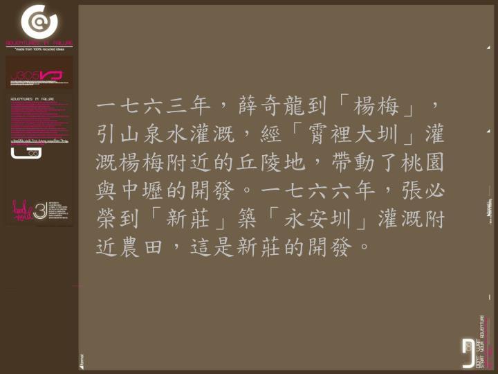 一七六三年,薛奇龍到「楊梅」,引山泉水灌溉,經「霄裡大圳」灌溉楊梅附近的丘陵地,帶動了桃園與中壢的開發。一七六六年,張必榮到「新莊」築「永安圳」灌溉附近農田,這是新莊的開發。