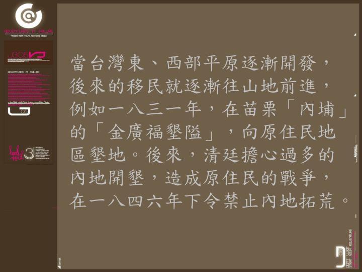 當台灣東、西部平原逐漸開發,後來的移民就逐漸往山地前進,例如一八三一年,在苗栗「內埔」的「金廣福墾隘」,向原住民地區墾地。後來,清廷擔心過多的內地開墾,造成原住民的戰爭,在一八四六年下令禁止內地拓荒。
