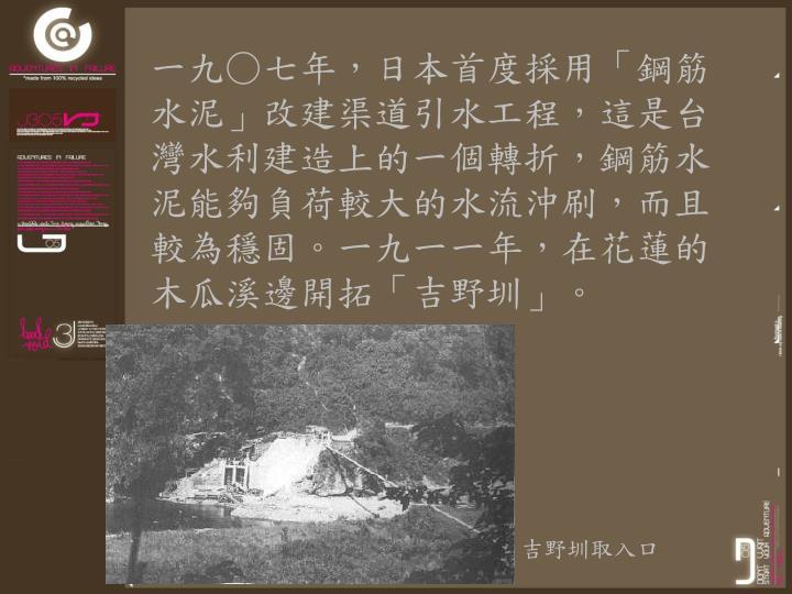 一九○七年,日本首度採用「鋼筋水泥」改建渠道引水工程,這是台灣水利建造上的一個轉折,鋼筋水泥能夠負荷較大的水流沖刷,而且較為穩固。一九一一年,在花蓮的木瓜溪邊開拓「吉野圳」。