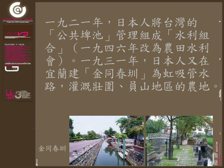 一九二一年,日本人將台灣的「公共埤池」管理組成「水利組合」(一九四六年改為農田水利會)。一九三一年,日本人又在宜蘭建「金同春圳」為虹吸管水路,灌溉壯圍、員山地區的農地。