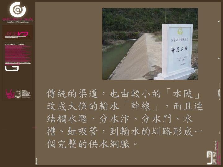 傳統的渠道,也由較小的「水陂」改成大條的輸水「幹線」,而且連結攔水堰、分水汴、分水門、水槽、虹吸管,到輸水的圳路形成一個完整的供水網脈。