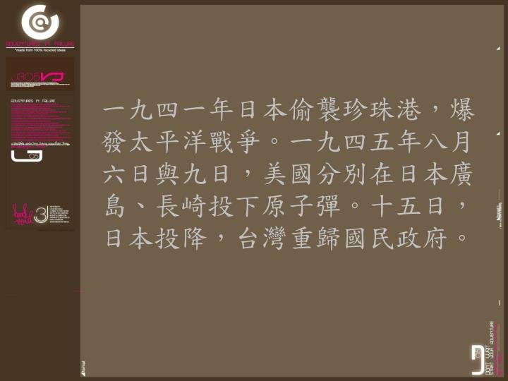一九四一年日本偷襲珍珠港,爆發太平洋戰爭。一九四五年八月六日與九日,美國分別在日本廣島、長崎投下原子彈。十五日,日本投降,台灣重歸國民政府。