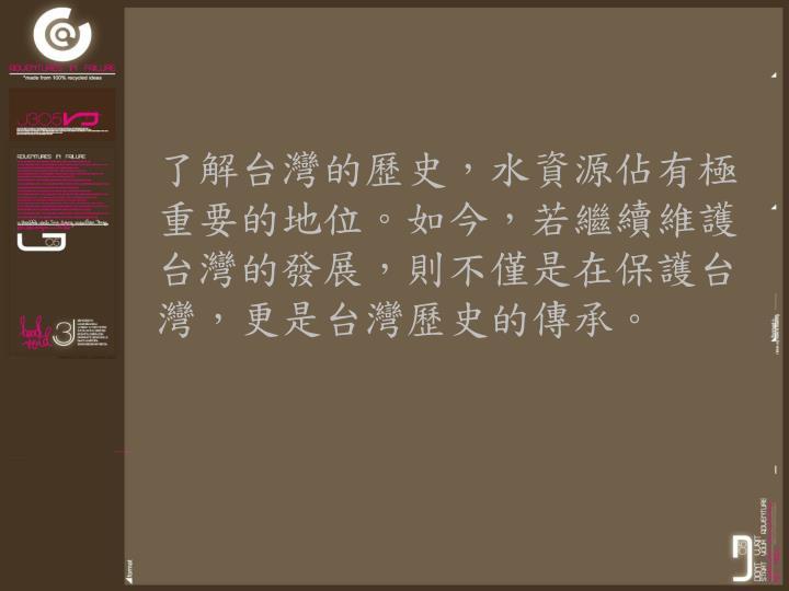 了解台灣的歷史,水資源佔有極重要的地位。如今,若繼續維護台灣的發展,則不僅是在保護台灣,更是台灣歷史的傳承。
