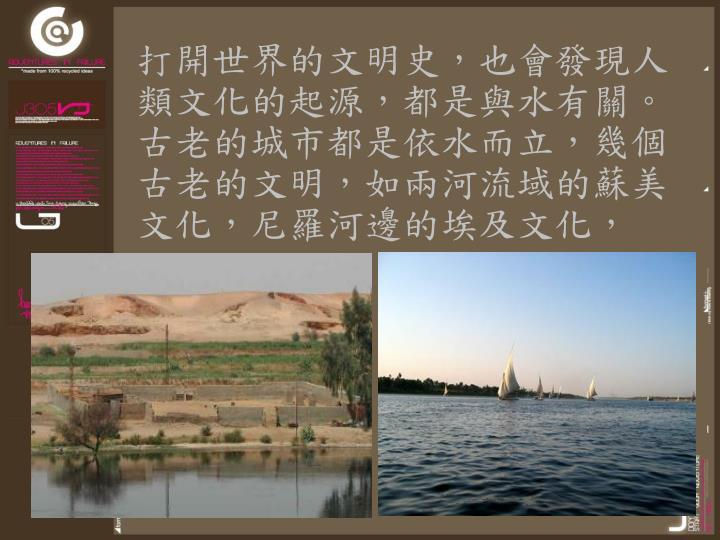 打開世界的文明史,也會發現人類文化的起源,都是與水有關。古老的城市都是依水而立,幾個古老的文明,如兩河流域的蘇美文化,尼羅河邊的埃及文化,