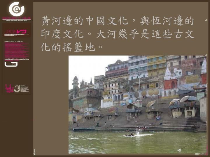 黃河邊的中國文化,與恆河邊的印度文化。大河幾乎是這些古文化的搖籃地。