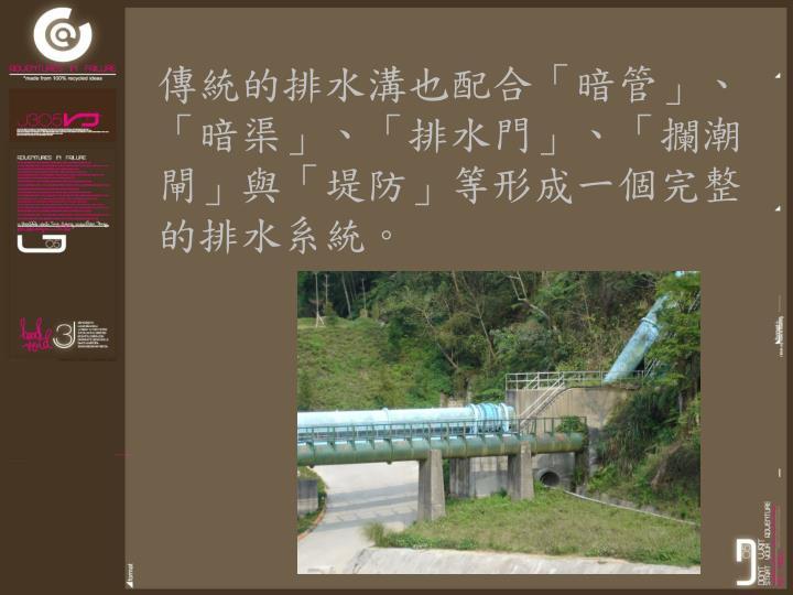 傳統的排水溝也配合「暗管」、「暗渠」、「排水門」、「攔潮閘」與「堤防」等形成一個完整的排水系統。