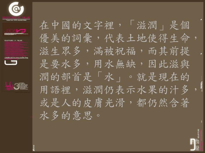 在中國的文字裡,「滋潤」是個優美的詞彙,代表土地使得生命,滋生眾多,滿被祝福,而其前提是要水多,用水無缺,因此滋與潤的部首是「水」。就是現在的用語裡,滋潤仍表示水果的汁多,或是人的皮膚光滑,都仍然含著水多的意思。