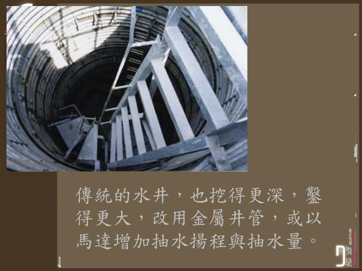 傳統的水井,也挖得更深,鑿得更大,改用金屬井管,或以馬達增加抽水揚程與抽水量。
