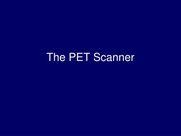 The PET Scanner