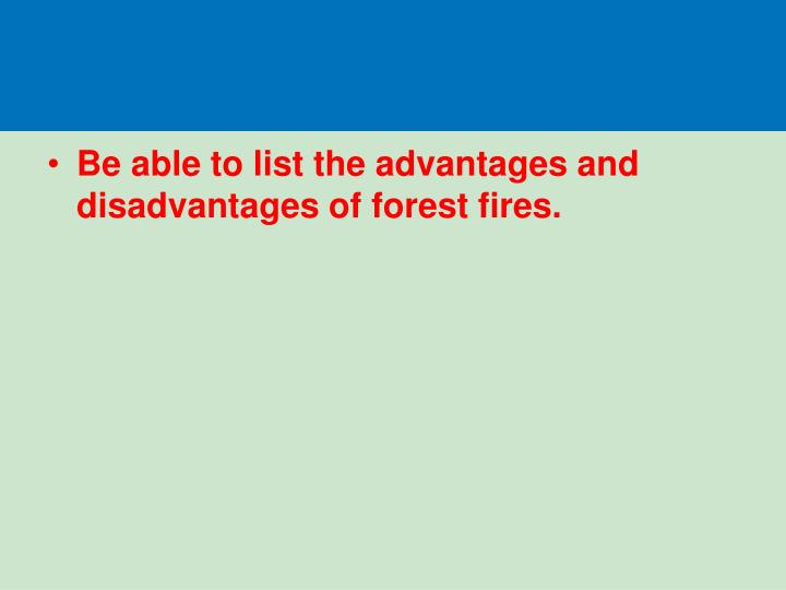 Be able to list the advantages and disadvantages of forest fires.