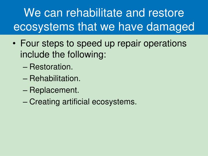 We can rehabilitate and restore ecosystems that we have damaged