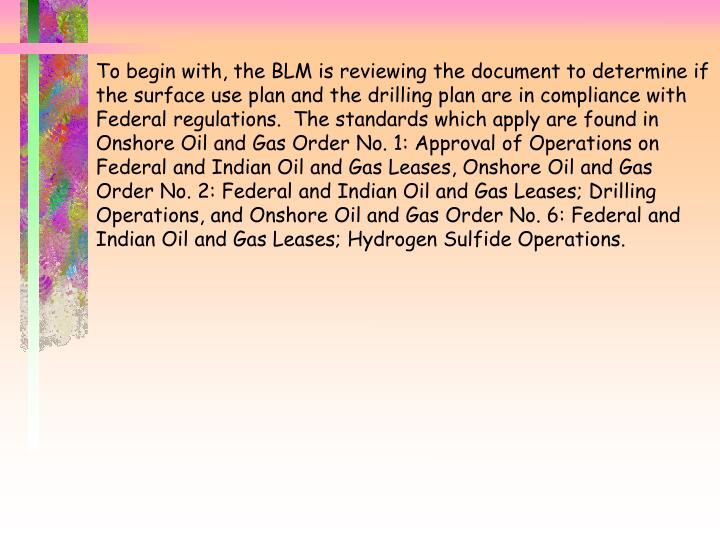 To begin with, the BLM is reviewing the document to determine if the surface use plan and the drilling plan are in compliance with Federal regulations.  The standards which apply are found in Onshore Oil and Gas Order No. 1: Approval of Operations on Federal and Indian Oil and Gas Leases, Onshore Oil and Gas Order No. 2: Federal and Indian Oil and Gas Leases; Drilling Operations, and Onshore Oil and Gas Order No. 6: Federal and Indian Oil and Gas Leases; Hydrogen Sulfide Operations.