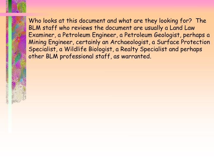 Who looks at this document and what are they looking for?  The BLM staff who reviews the document are usually a Land Law Examiner, a Petroleum Engineer, a Petroleum Geologist, perhaps a Mining Engineer, certainly an Archaeologist, a Surface Protection Specialist, a Wildlife Biologist, a Realty Specialist and perhaps other BLM professional staff, as warranted.