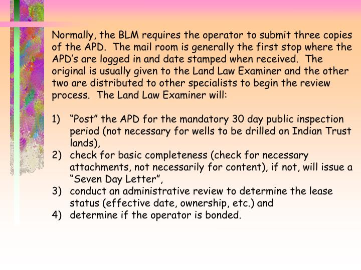 Normally, the BLM requires the operator to submit three copies of the APD.  The mail room is generally the first stop where the APD's are logged in and date stamped when received.  The original is usually given to the Land Law Examiner and the other two are distributed to other specialists to begin the review process.  The Land Law Examiner will: