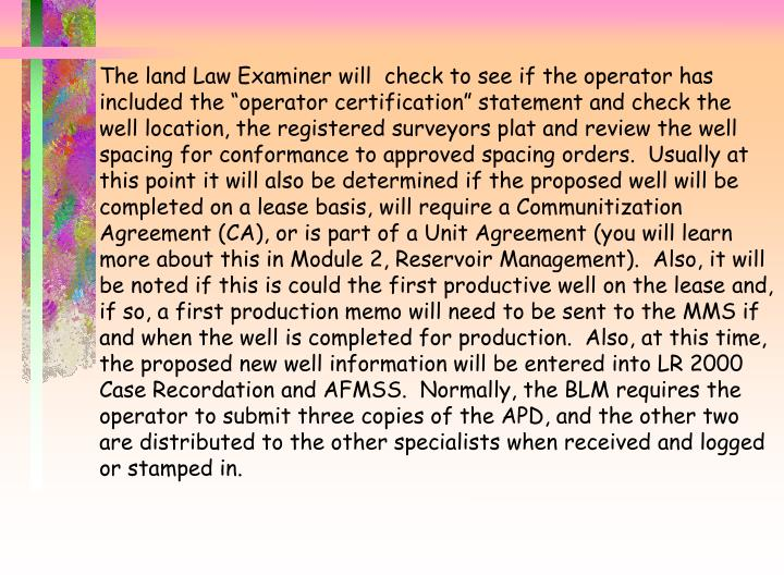 "The land Law Examiner will  check to see if the operator has included the ""operator certification"" statement and check the well location, the registered surveyors plat and review the well spacing for conformance to approved spacing orders.  Usually at this point it will also be determined if the proposed well will be completed on a lease basis, will require a Communitization Agreement (CA), or is part of a Unit Agreement (you will learn more about this in Module 2, Reservoir Management).  Also, it will be noted if this is could the first productive well on the lease and, if so, a first production memo will need to be sent to the MMS if and when the well is completed for production.  Also, at this time, the proposed new well information will be entered into LR 2000 Case Recordation and AFMSS.  Normally, the BLM requires the operator to submit three copies of the APD, and the other two are distributed to the other specialists when received and logged or stamped in."