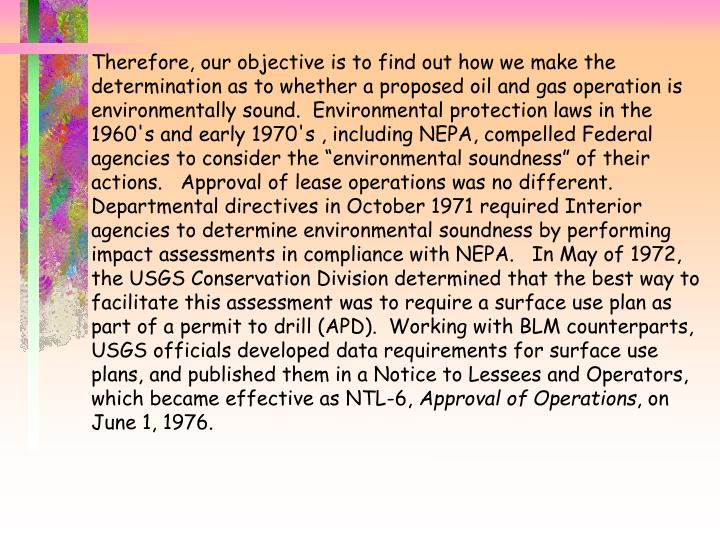 "Therefore, our objective is to find out how we make the determination as to whether a proposed oil and gas operation is environmentally sound.  Environmental protection laws in the 1960's and early 1970's , including NEPA, compelled Federal agencies to consider the ""environmental soundness"" of their actions.   Approval of lease operations was no different.  Departmental directives in October 1971 required Interior agencies to determine environmental soundness by performing impact assessments in compliance with NEPA.   In May of 1972, the USGS Conservation Division determined that the best way to facilitate this assessment was to require a surface use plan as part of a permit to drill (APD).  Working with BLM counterparts, USGS officials developed data requirements for surface use plans, and published them in a Notice to Lessees and Operators, which became effective as NTL-6,"