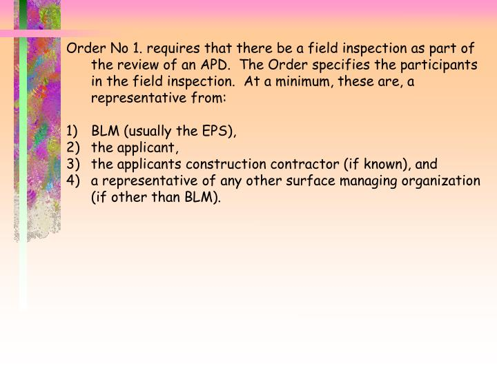Order No 1. requires that there be a field inspection as part of the review of an APD.  The Order specifies the participants in the field inspection.  At a minimum, these are, a representative from: