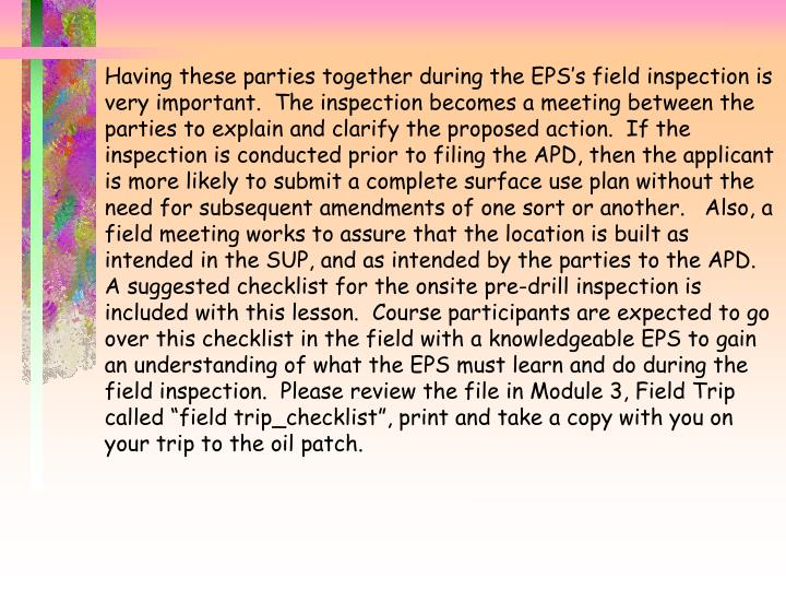 "Having these parties together during the EPS's field inspection is very important.  The inspection becomes a meeting between the parties to explain and clarify the proposed action.  If the inspection is conducted prior to filing the APD, then the applicant is more likely to submit a complete surface use plan without the need for subsequent amendments of one sort or another.   Also, a field meeting works to assure that the location is built as intended in the SUP, and as intended by the parties to the APD.   A suggested checklist for the onsite pre-drill inspection is included with this lesson.  Course participants are expected to go over this checklist in the field with a knowledgeable EPS to gain an understanding of what the EPS must learn and do during the field inspection.  Please review the file in Module 3, Field Trip called ""field trip_checklist"", print and take a copy with you on your trip to the oil patch."