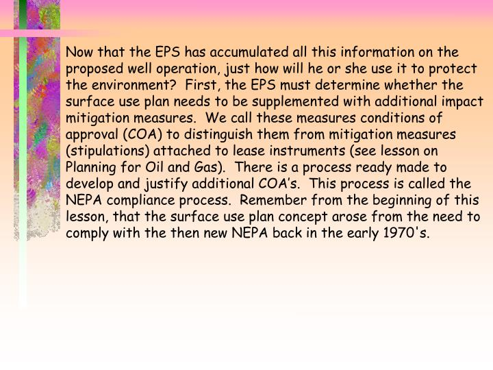 Now that the EPS has accumulated all this information on the proposed well operation, just how will he or she use it to protect the environment?  First, the EPS must determine whether the surface use plan needs to be supplemented with additional impact mitigation measures.  We call these measures conditions of approval (COA) to distinguish them from mitigation measures (stipulations) attached to lease instruments (see lesson on Planning for Oil and Gas).  There is a process ready made to develop and justify additional COA's.  This process is called the NEPA compliance process.  Remember from the beginning of this lesson, that the surface use plan concept arose from the need to comply with the then new NEPA back in the early 1970's.