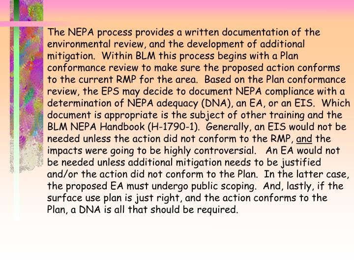 The NEPA process provides a written documentation of the environmental review, and the development of additional mitigation.  Within BLM this process begins with a Plan conformance review to make sure the proposed action conforms to the current RMP for the area.  Based on the Plan conformance review, the EPS may decide to document NEPA compliance with a determination of NEPA adequacy (DNA), an EA, or an EIS.  Which document is appropriate is the subject of other training and the BLM NEPA Handbook (H-1790-1).  Generally, an EIS would not be needed unless the action did not conform to the RMP,