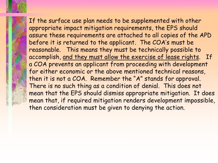 If the surface use plan needs to be supplemented with other appropriate impact mitigation requirements, the EPS should assure these requirements are attached to all copies of the APD before it is returned to the applicant.  The COA's must be reasonable.   This means they must be technically possible to accomplish,