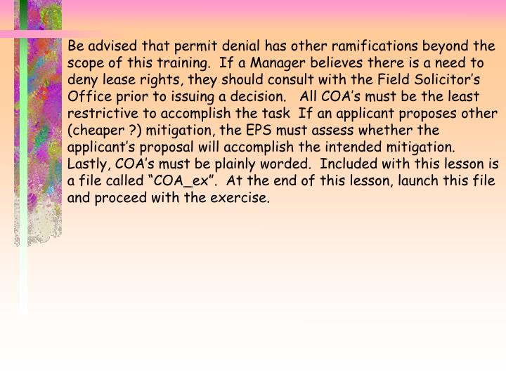 "Be advised that permit denial has other ramifications beyond the scope of this training.  If a Manager believes there is a need to deny lease rights, they should consult with the Field Solicitor's Office prior to issuing a decision.   All COA's must be the least restrictive to accomplish the task  If an applicant proposes other (cheaper ?) mitigation, the EPS must assess whether the applicant's proposal will accomplish the intended mitigation.   Lastly, COA's must be plainly worded.  Included with this lesson is a file called ""COA_ex"".  At the end of this lesson, launch this file and proceed with the exercise."