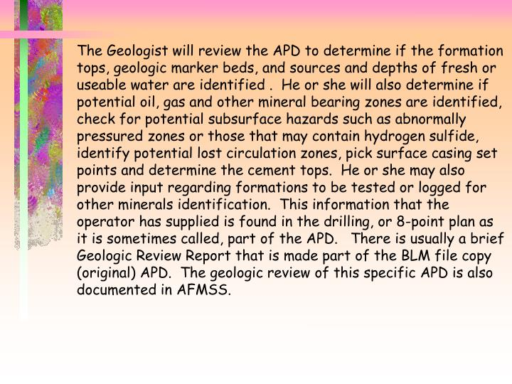 The Geologist will review the APD to determine if the formation tops, geologic marker beds, and sources and depths of fresh or useable water are identified .  He or she will also determine if potential oil, gas and other mineral bearing zones are identified, check for potential subsurface hazards such as abnormally pressured zones or those that may contain hydrogen sulfide, identify potential lost circulation zones, pick surface casing set points and determine the cement tops.  He or she may also provide input regarding formations to be tested or logged for other minerals identification.  This information that the operator has supplied is found in the drilling, or 8-point plan as it is sometimes called, part of the APD.   There is usually a brief Geologic Review Report that is made part of the BLM file copy (original) APD.  The geologic review of this specific APD is also documented in AFMSS.