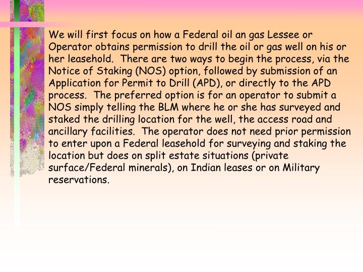 We will first focus on how a Federal oil an gas Lessee or Operator obtains permission to drill the oil or gas well on his or her leasehold.  There are two ways to begin the process, via the Notice of Staking (NOS) option, followed by submission of an Application for Permit to Drill (APD), or directly to the APD process.  The preferred option is for an operator to submit a NOS simply telling the BLM where he or she has surveyed and staked the drilling location for the well, the access road and ancillary facilities.  The operator does not need prior permission to enter upon a Federal leasehold for surveying and staking the location but does on split estate situations (private surface/Federal minerals), on Indian leases or on Military reservations.