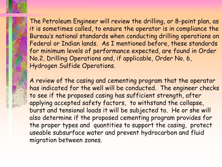The Petroleum Engineer will review the drilling, or 8-point plan, as it is sometimes called, to ensure the operator is in compliance the Bureau's national standards when conducting drilling operations on Federal or Indian lands.  As I mentioned before, these standards for minimum levels of performance expected, are found in Order No.2, Drilling Operations and, if applicable, Order No. 6, Hydrogen Sulfide Operations.