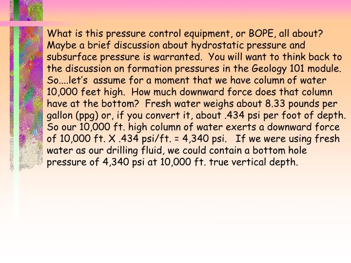 What is this pressure control equipment, or BOPE, all about?  Maybe a brief discussion about hydrostatic pressure and subsurface pressure is warranted.  You will want to think back to the discussion on formation pressures in the Geology 101 module.  So....let's  assume for a moment that we have column of water 10,000 feet high.  How much downward force does that column have at the bottom?  Fresh water weighs about 8.33 pounds per gallon (ppg) or, if you convert it, about .434 psi per foot of depth.  So our 10,000 ft. high column of water exerts a downward force of 10,000 ft. X .434 psi/ft. = 4,340 psi.   If we were using fresh water as our drilling fluid, we could contain a bottom hole pressure of 4,340 psi at 10,000 ft. true vertical depth.