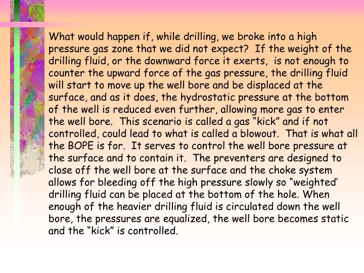 "What would happen if, while drilling, we broke into a high pressure gas zone that we did not expect?  If the weight of the drilling fluid, or the downward force it exerts,  is not enough to counter the upward force of the gas pressure, the drilling fluid will start to move up the well bore and be displaced at the surface, and as it does, the hydrostatic pressure at the bottom of the well is reduced even further, allowing more gas to enter the well bore.  This scenario is called a gas ""kick"" and if not controlled, could lead to what is called a blowout.  That is what all the BOPE is for.  It serves to control the well bore pressure at the surface and to contain it.  The preventers are designed to close off the well bore at the surface and the choke system allows for bleeding off the high pressure slowly so ""weighted' drilling fluid can be placed at the bottom of the hole. When enough of the heavier drilling fluid is circulated down the well bore, the pressures are equalized, the well bore becomes static and the ""kick"" is controlled."