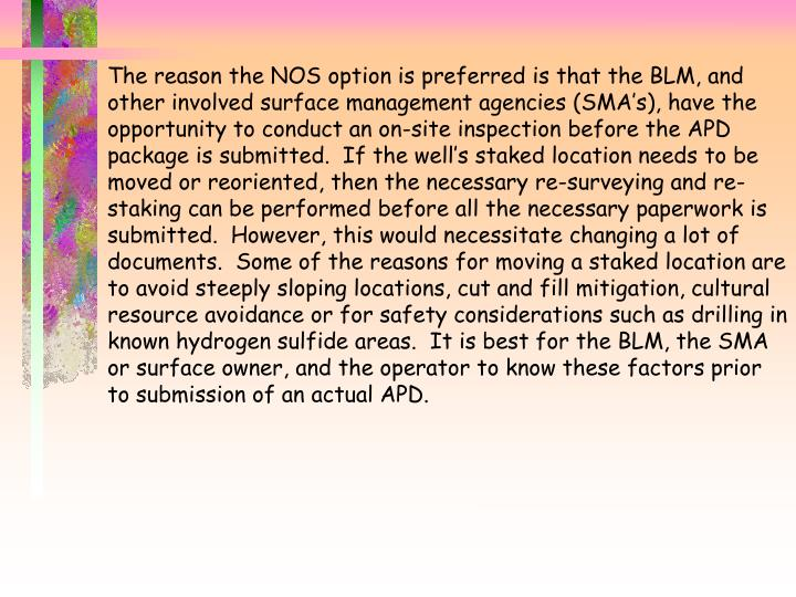 The reason the NOS option is preferred is that the BLM, and other involved surface management agencies (SMA's), have the opportunity to conduct an on-site inspection before the APD package is submitted.  If the well's staked location needs to be moved or reoriented, then the necessary re-surveying and re-staking can be performed before all the necessary paperwork is submitted.  However, this would necessitate changing a lot of documents.  Some of the reasons for moving a staked location are to avoid steeply sloping locations, cut and fill mitigation, cultural resource avoidance or for safety considerations such as drilling in known hydrogen sulfide areas.  It is best for the BLM, the SMA or surface owner, and the operator to know these factors prior to submission of an actual APD.