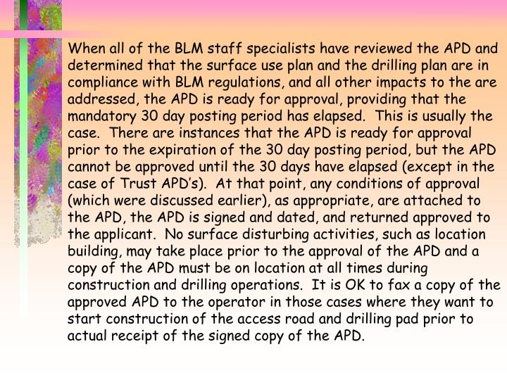When all of the BLM staff specialists have reviewed the APD and determined that the surface use plan and the drilling plan are in compliance with BLM regulations, and all other impacts to the are addressed, the APD is ready for approval, providing that the mandatory 30 day posting period has elapsed.  This is usually the case.  There are instances that the APD is ready for approval prior to the expiration of the 30 day posting period, but the APD cannot be approved until the 30 days have elapsed (except in the case of Trust APD's).  At that point, any conditions of approval (which were discussed earlier), as appropriate, are attached to the APD, the APD is signed and dated, and returned approved to the applicant.  No surface disturbing activities, such as location building, may take place prior to the approval of the APD and a copy of the APD must be on location at all times during construction and drilling operations.  It is OK to fax a copy of the approved APD to the operator in those cases where they want to start construction of the access road and drilling pad prior to actual receipt of the signed copy of the APD.