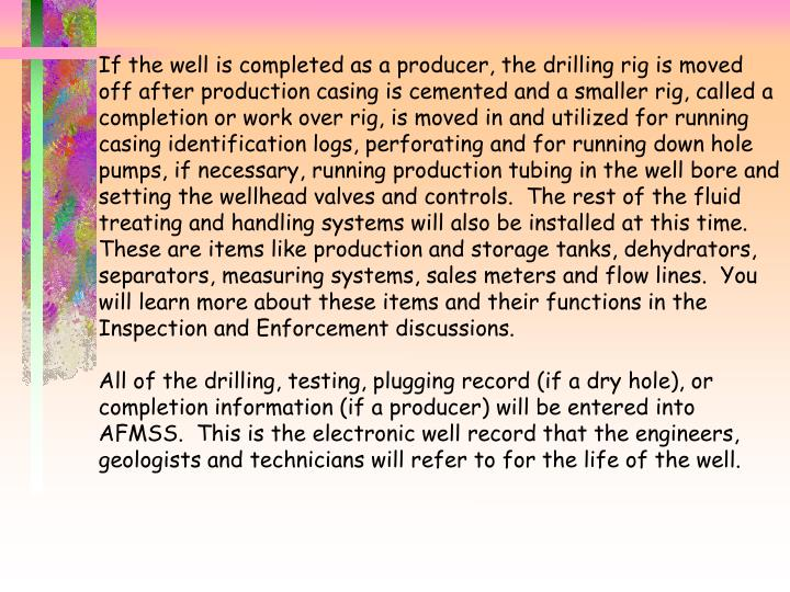 If the well is completed as a producer, the drilling rig is moved off after production casing is cemented and a smaller rig, called a completion or work over rig, is moved in and utilized for running casing identification logs, perforating and for running down hole pumps, if necessary, running production tubing in the well bore and setting the wellhead valves and controls.  The rest of the fluid treating and handling systems will also be installed at this time.  These are items like production and storage tanks, dehydrators, separators, measuring systems, sales meters and flow lines.  You will learn more about these items and their functions in the Inspection and Enforcement discussions.