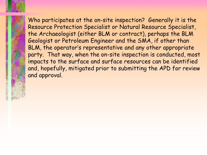 Who participates at the on-site inspection?  Generally it is the Resource Protection Specialist or Natural Resource Specialist, the Archaeologist (either BLM or contract), perhaps the BLM  Geologist or Petroleum Engineer and the SMA, if other than BLM, the operator's representative and any other appropriate party.  That way, when the on-site inspection is conducted, most impacts to the surface and surface resources can be identified and, hopefully, mitigated prior to submitting the APD for review and approval.